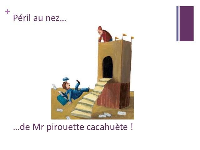 + Péril au nez… …de Mr pirouette cacahuète !