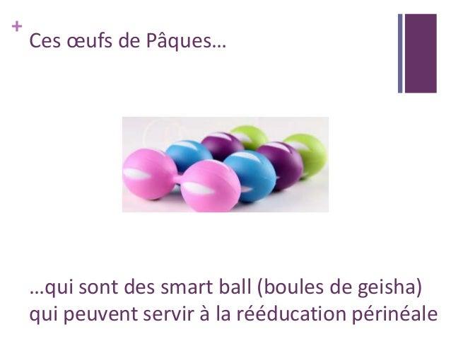 + Ces œufs de Pâques… …qui sont des smart ball (boules de geisha) qui peuvent servir à la rééducation périnéale