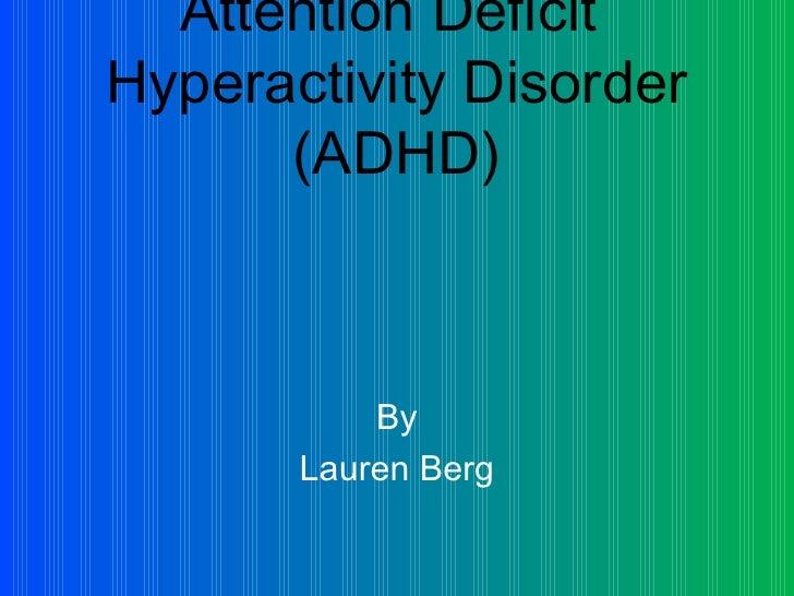 Attention Deficit  Hyperactivity Disorder (ADHD) <ul><li>By </li></ul><ul><li>Lauren Berg </li></ul>