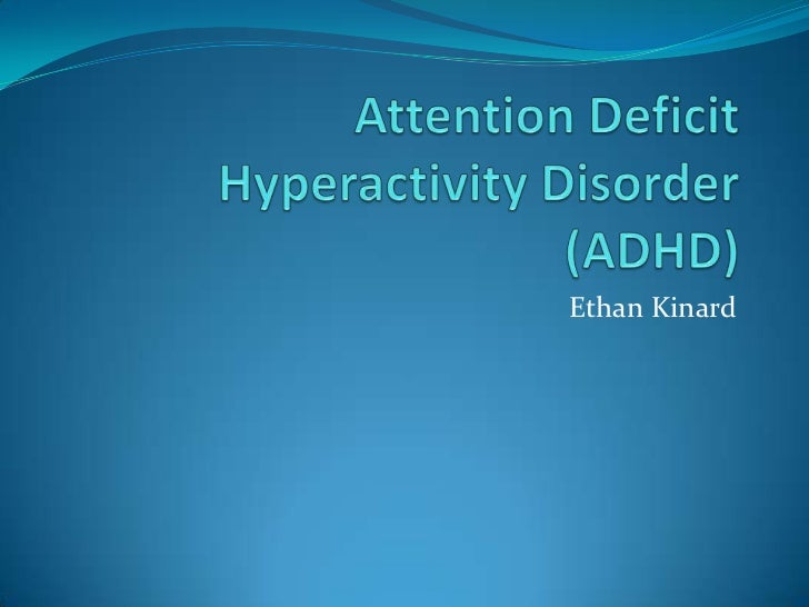 Attention Deficit Hyperactivity Disorder (ADHD)<br />Ethan Kinard<br />