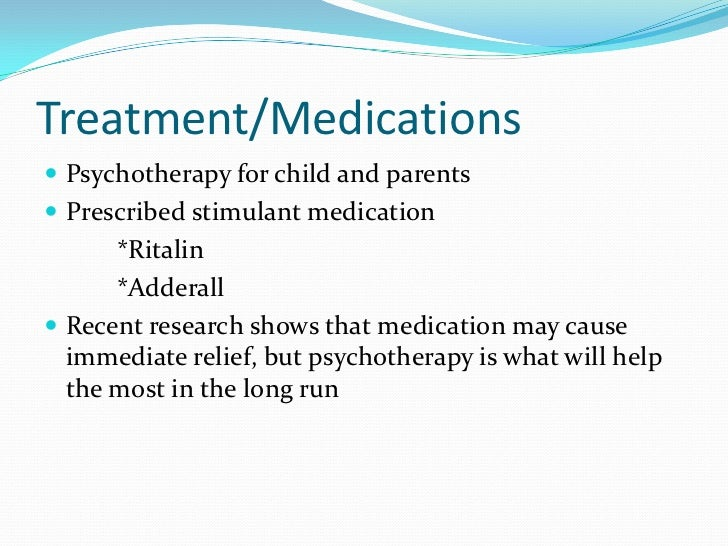 Treatment/Medications<br />Psychotherapy for child and parents <br />Prescribed stimulant medication<br />*Ritalin<br />...