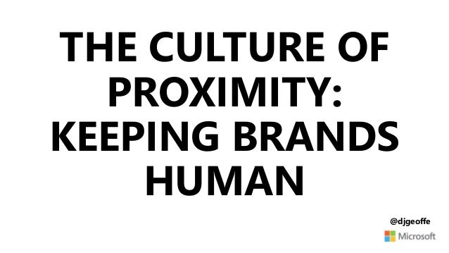 THE CULTURE OF PROXIMITY: KEEPING BRANDS HUMAN @djgeoffe