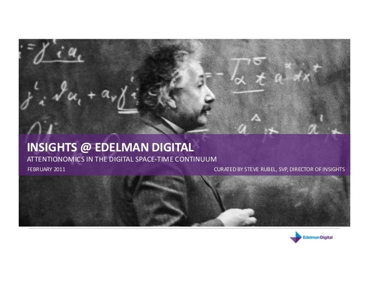 INSIGHTS @ EDELMAN DIGITAL<br />ATTENTIONOMICS IN THE DIGITAL SPACE-TIME CONTINUUM<br />FEBRUARY 2011<br />CURATED BY STEV...