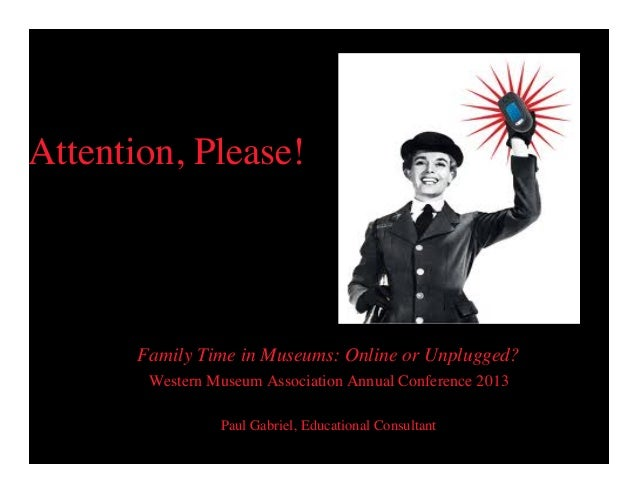 Attention, Please!  Family Time in Museums: Online or Unplugged? Western Museum Association Annual Conference 2013 Paul Ga...