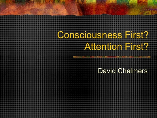 Consciousness First? Attention First? David Chalmers