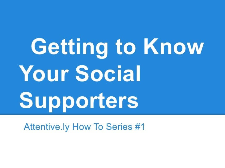 Getting to KnowYour SocialSupportersAttentive.ly How To Series #1