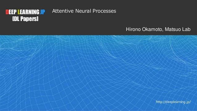 1 DEEP LEARNING JP [DL Papers] http://deeplearning.jp/ Attentive Neural Processes Hirono Okamoto, Matsuo Lab