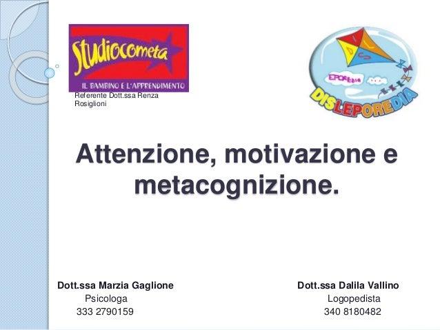 Attenzione, motivazione e metacognizione. Dott.ssa Marzia Gaglione Dott.ssa Dalila Vallino Psicologa Logopedista 333 27901...