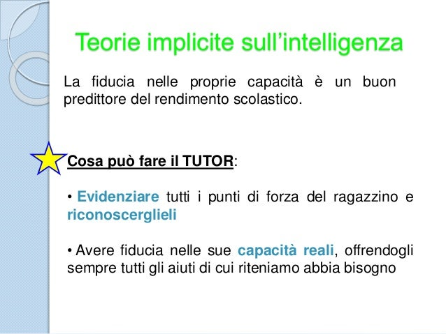 Teorie implicite sull'intelligenza La fiducia nelle proprie capacità è un buon predittore del rendimento scolastico. Cosa ...