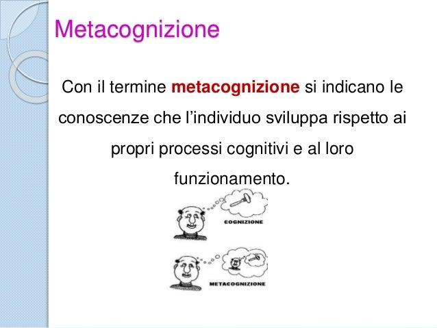Metacognizione Con il termine metacognizione si indicano le conoscenze che l'individuo sviluppa rispetto ai propri process...