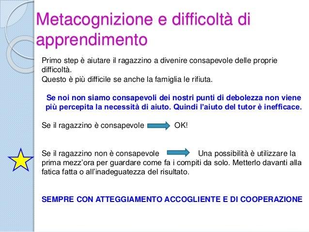 Metacognizione e difficoltà di apprendimento Primo step è aiutare il ragazzino a divenire consapevole delle proprie diffic...