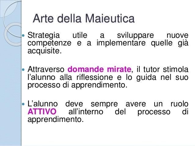 Arte della Maieutica  Strategia utile a sviluppare nuove competenze e a implementare quelle già acquisite.  Attraverso d...