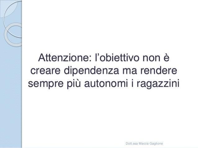 Attenzione: l'obiettivo non è creare dipendenza ma rendere sempre più autonomi i ragazzini Dott.ssa Marzia Gaglione