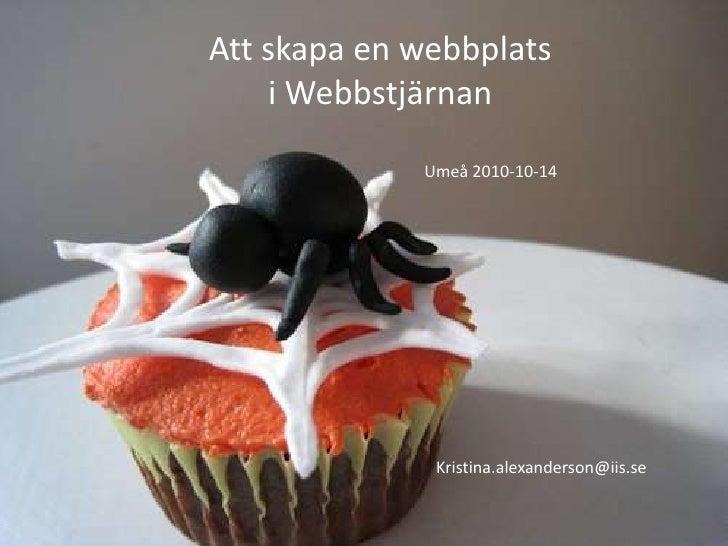 Att skapa en webbplats <br />i Webbstjärnan<br />Umeå 2010-10-14<br />Kristina.alexanderson@iis.se<br />