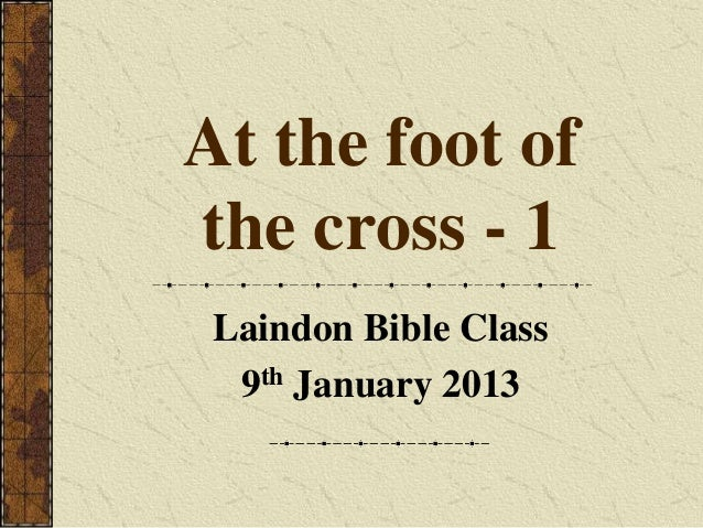 At the foot ofthe cross - 1 Laindon Bible Class  9th January 2013