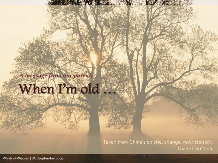 When I'm old …<br />A message from our parents …<br />Taken from China's epistle, change, rewritten by: <br />Diane Christ...