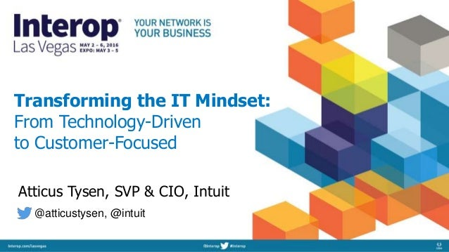 Transforming the IT Mindset: From Technology-Driven to Customer-Focused Atticus Tysen, SVP & CIO, Intuit @atticustysen, @i...