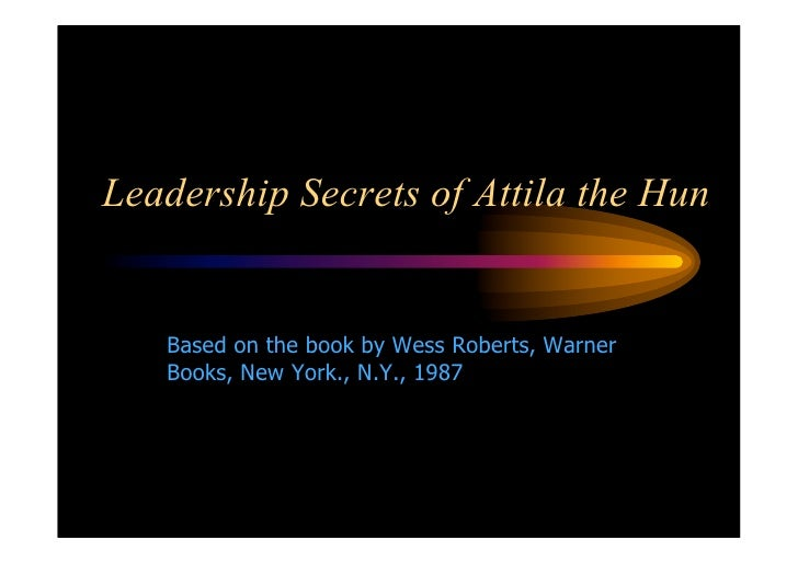 Leadership Secrets of Attila the Hun      Based on the book by Wess Roberts, Warner    Books, New York., N.Y., 1987