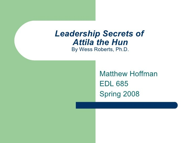 Leadership Secrets of  Attila the Hun By Wess Roberts, Ph.D. Matthew Hoffman EDL 685  Spring 2008