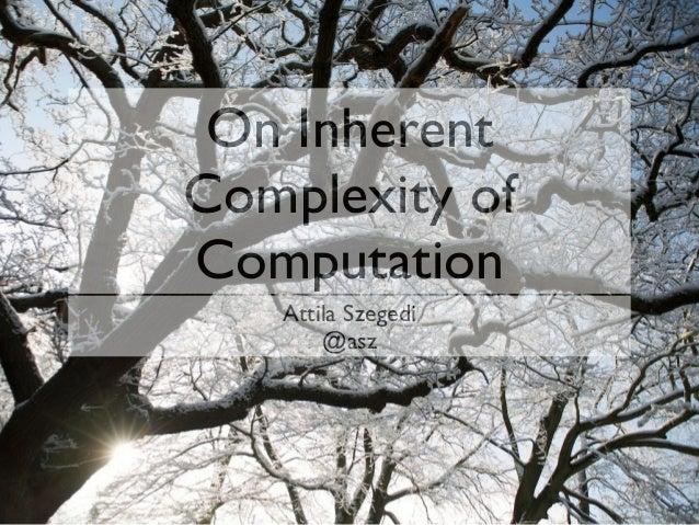 On Inherent Complexity of Computation Attila Szegedi @asz