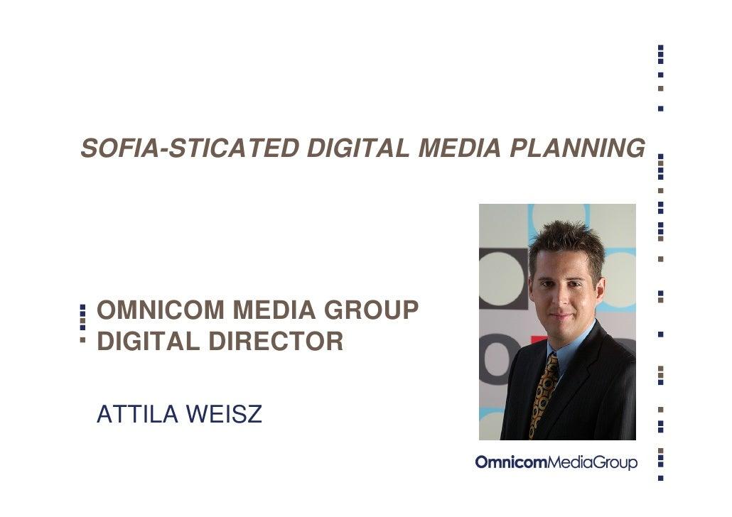 SOFIA-STICATED DIGITAL MEDIA PLANNING      OMNICOM MEDIA GROUP  DIGITAL DIRECTOR   ATTILA WEISZ