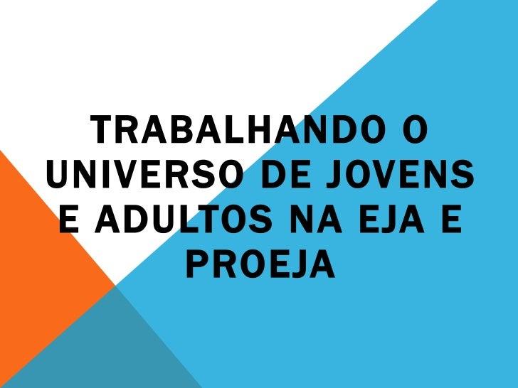 TRABALHANDO O UNIVERSO DE JOVENS E ADULTOS NA EJA E PROEJA
