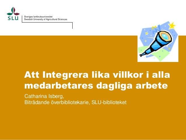Att Integrera lika villkor i allamedarbetares dagliga arbeteCatharina Isberg,Biträdande överbibliotekarie, SLU-biblioteket
