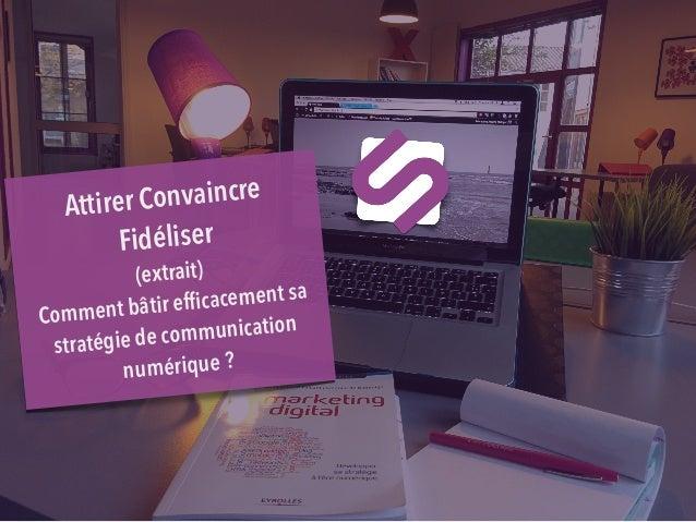 Attirer Convaincre Fidéliser (extrait) Comment bâtir efficacement sa stratégie de communication numérique?