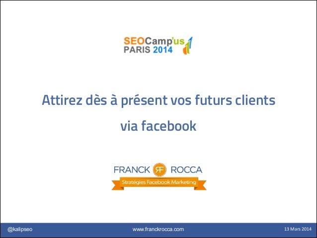 www.franckrocca.com@kalipseo 13  Mars  2014 Attirez dès à présent vos futurs clients via facebook