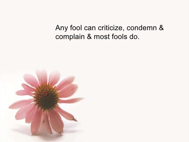Any fool can criticize, condemn & complain & most fools do.