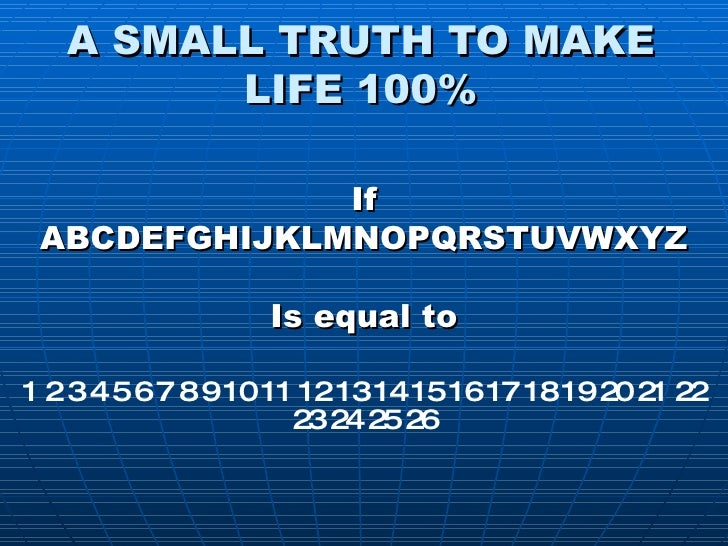 A SMALL TRUTH TO MAKE LIFE 100% If ABCDEFGHIJKLMNOPQRSTUVWXYZ Is equal to 1 2 3 4 5 6 7 8 9 10 11 12 13 14 15 16 17 18 19 ...