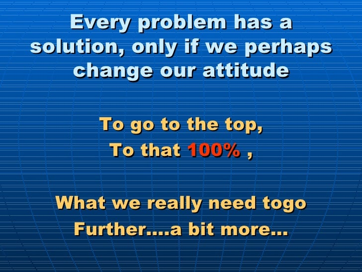 Every problem has a solution, only if we perhaps change our attitude <ul><li>To go to the top, </li></ul><ul><li>To that  ...