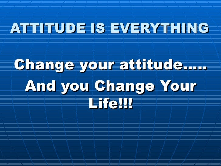 ATTITUDE IS EVERYTHING Change your attitude….. And you Change Your Life!!!
