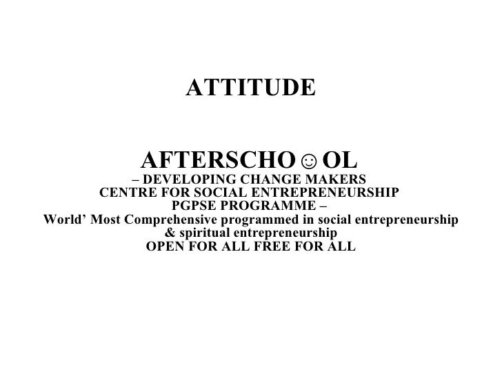 ATTITUDE AFTERSCHO☺OL   – DEVELOPING CHANGE MAKERS  CENTRE FOR SOCIAL ENTREPRENEURSHIP  PGPSE PROGRAMME –  World' Most Com...