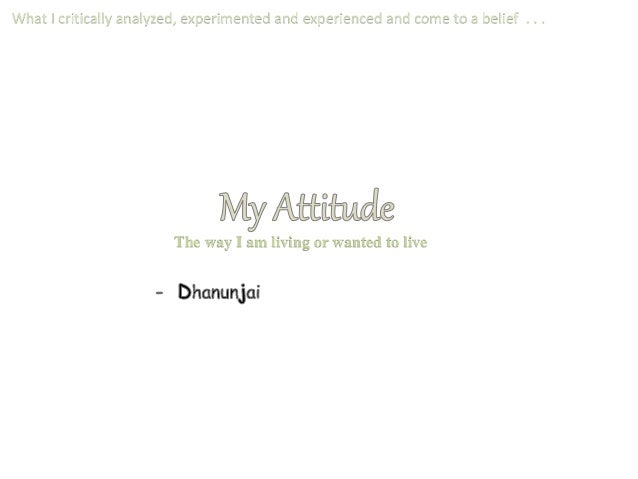 What I critically analyzed, experimented and experienced and come to a belief . . . The way I am living or wanted to live