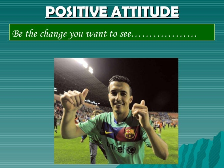 POSITIVE ATTITUDE Be the change you want to see………………