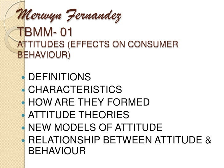 Merwyn FernandezTBMM- 01ATTITUDES (EFFECTS ON CONSUMER BEHAVIOUR)<br />DEFINITIONS<br />CHARACTERISTICS<br />HOW ARE THEY ...
