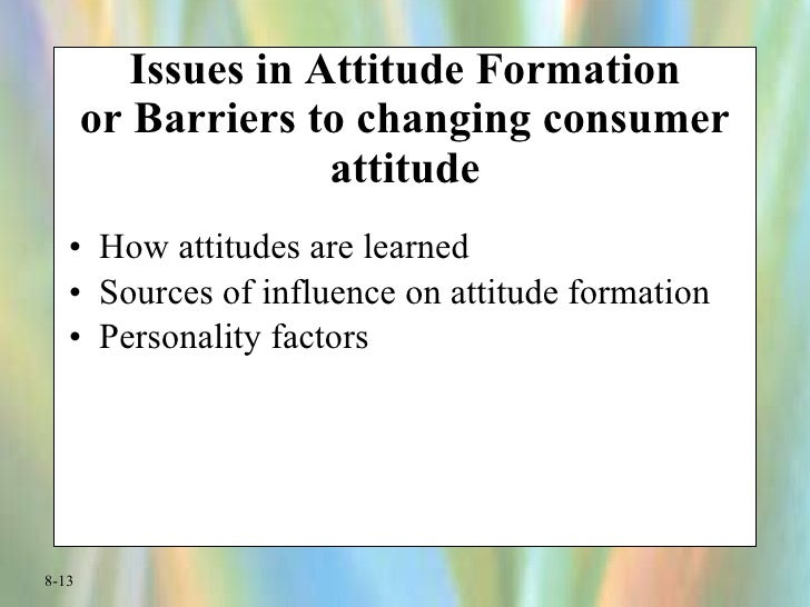 Issues in Attitude Formation or Barriers to changing consumer attitude <ul><li>How attitudes are learned </li></ul><ul><li...