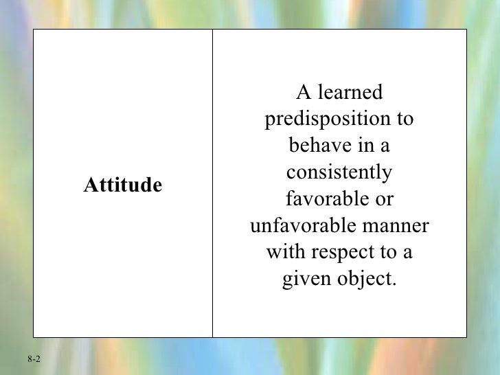 Attitude A learned predisposition to behave in a consistently favorable or unfavorable manner with respect to a given obje...