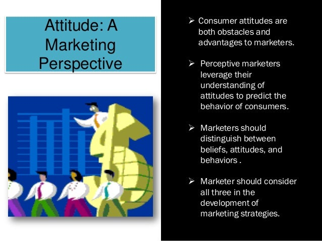 Attitude: A Marketing Perspective  Consumer attitudes are both obstacles and advantages to marketers.  Perceptive market...