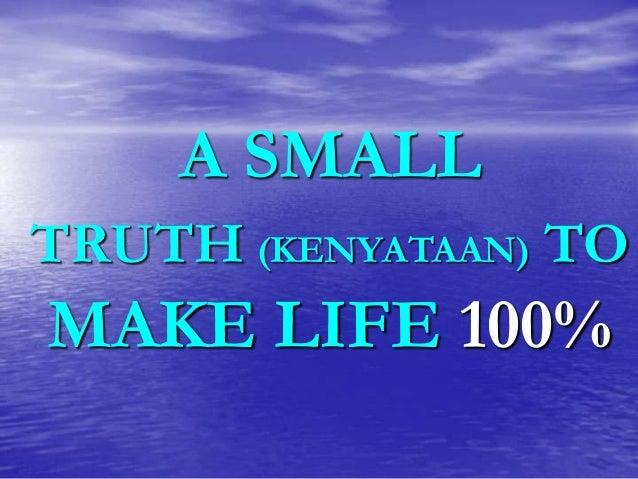 A SMALL TRUTH (KENYATAAN) TO  MAKE LIFE 100%
