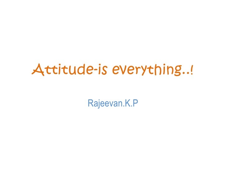 Attitude-is everything..!<br />Rajeevan.K.P<br />