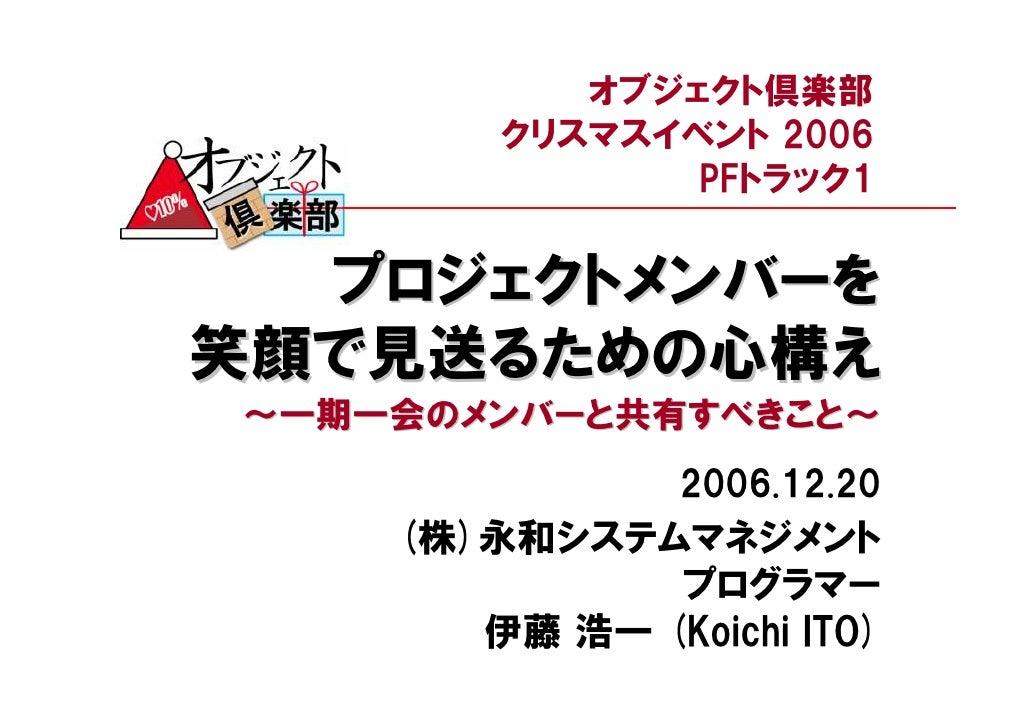 オブジェクト倶楽部         クリスマスイベント 2006                PFトラック1    プロジェクトメンバーを 笑顔で見送るための心構え ~一期一会のメンバーと共有すべきこと~                 20...