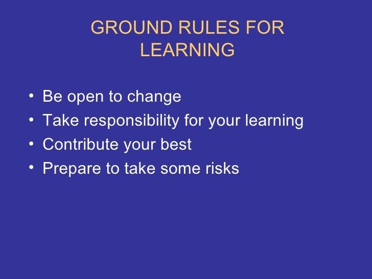 GROUND RULES FOR LEARNING <ul><li>Be open to change </li></ul><ul><li>Take responsibility for your learning </li></ul><ul>...
