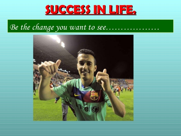 SUCCESS IN LIFE.Be the change you want to see………………