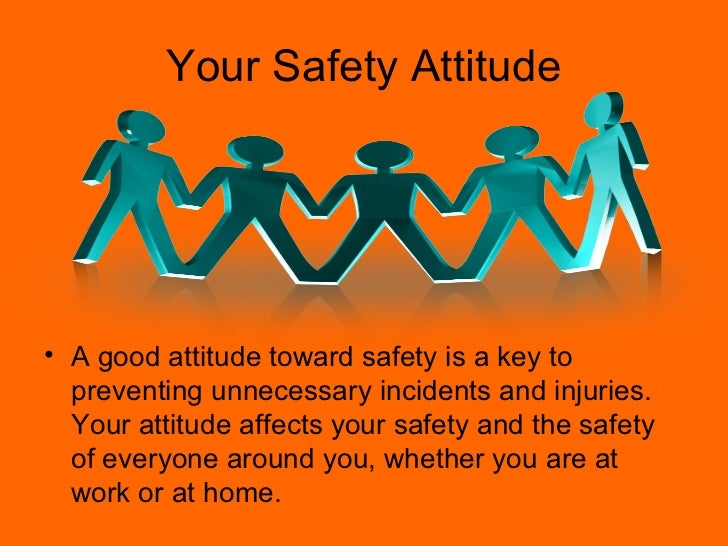 Your Safety Attitude• A good attitude toward safety is a key to  preventing unnecessary incidents and injuries.  Your atti...
