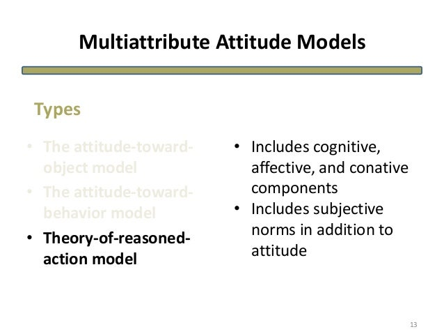 Multiattribute Attitude Models • The attitude-toward- object model • The attitude-toward- behavior model • Theory-of-reaso...