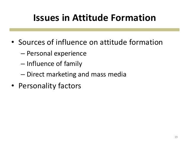 Issues in Attitude Formation • Sources of influence on attitude formation – Personal experience – Influence of family – Di...