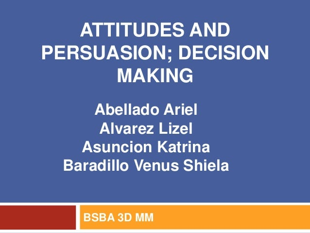 ATTITUDES AND PERSUASION; DECISION MAKING BSBA 3D MM Abellado Ariel Alvarez Lizel Asuncion Katrina Baradillo Venus Shiela