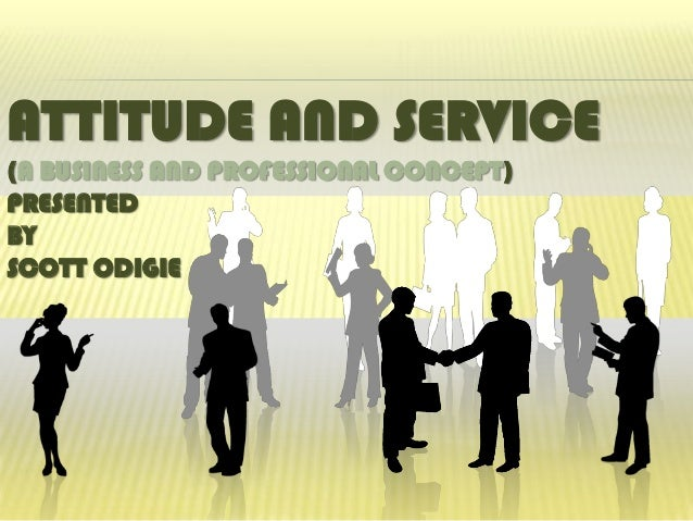 ATTITUDE AND SERVICE(A BUSINESS AND PROFESSIONAL CONCEPT)PRESENTEDBYSCOTT ODIGIE